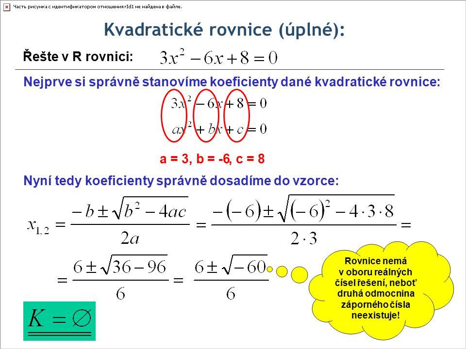 Kvadratické rovnice (úplné): Řešte v R rovnici: Nejprve si správně stanovíme koeficienty dané kvadratické rovnice: a = 3, b = -6, c = 8 Nyní tedy koeficienty správně dosadíme do vzorce: Rovnice nemá v oboru reálných čísel řešení, neboť druhá odmocnina záporného čísla neexistuje!
