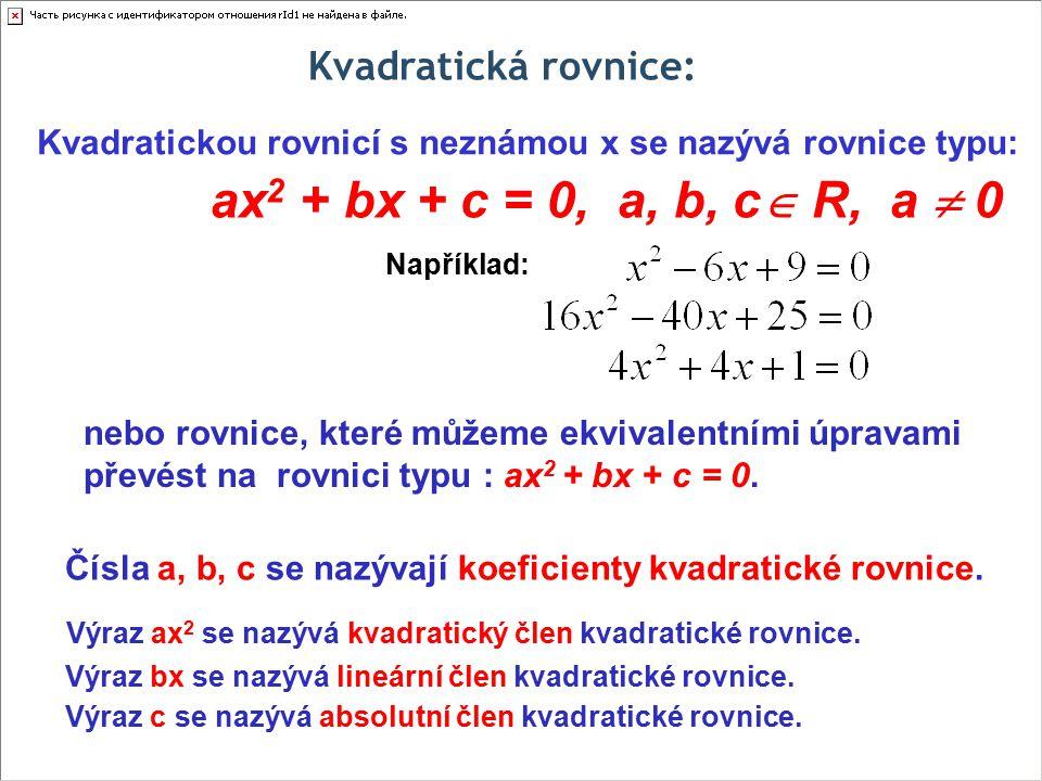 Kvadratická rovnice: Kvadratickou rovnicí s neznámou x se nazývá rovnice typu: ax 2 + bx + c = 0, a, b, c  R, a  0 Čísla a, b, c se nazývají koeficienty kvadratické rovnice.