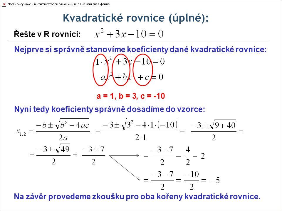 Kvadratické rovnice (úplné): Řešte v R rovnici: Nejprve si správně stanovíme koeficienty dané kvadratické rovnice: a = 1, b = 3, c = -10 Nyní tedy koeficienty správně dosadíme do vzorce: Na závěr provedeme zkoušku pro oba kořeny kvadratické rovnice.