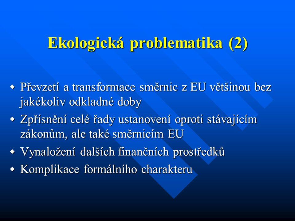 Ekologická problematika (2)  Převzetí a transformace směrnic z EU většinou bez jakékoliv odkladné doby  Zpřísnění celé řady ustanovení oproti stávajícím zákonům, ale také směrnicím EU  Vynaložení dalších finančních prostředků  Komplikace formálního charakteru
