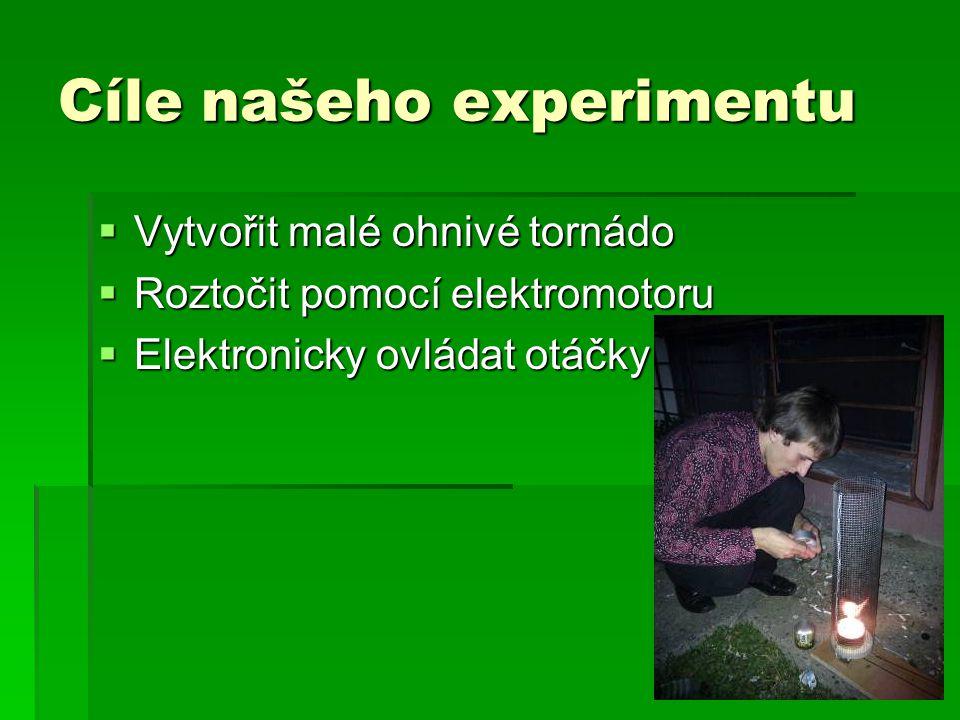 Cíle našeho experimentu  Vytvořit malé ohnivé tornádo  Roztočit pomocí elektromotoru  Elektronicky ovládat otáčky