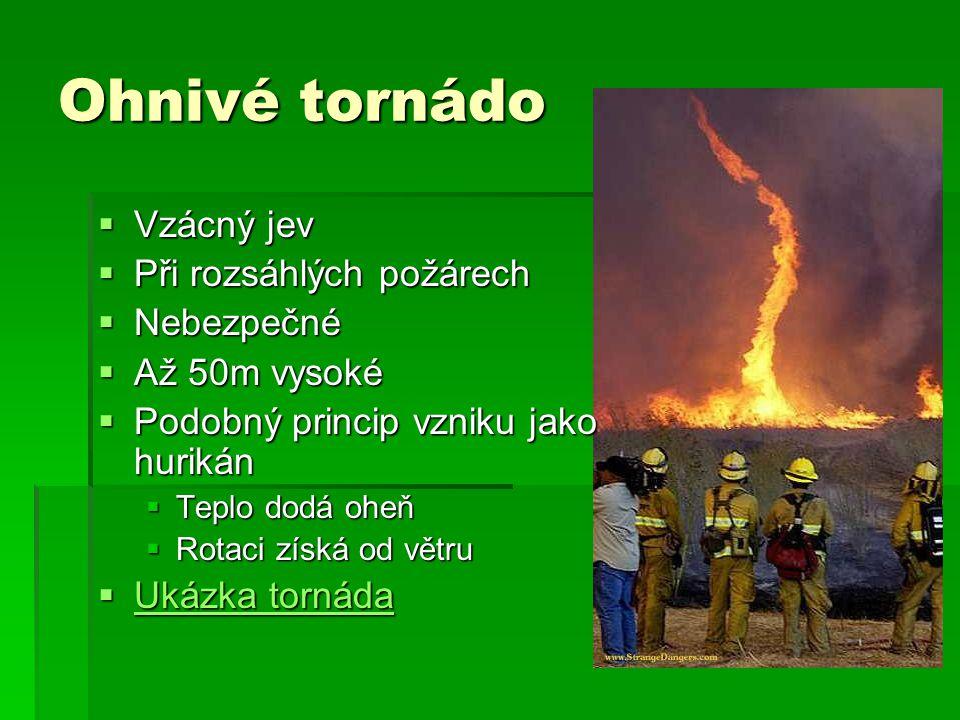 Ohnivé tornádo  Vzácný jev  Při rozsáhlých požárech  Nebezpečné  Až 50m vysoké  Podobný princip vzniku jako hurikán  Teplo dodá oheň  Rotaci zí