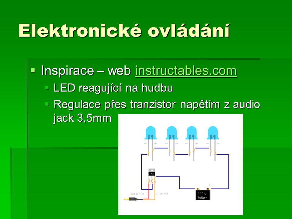 Elektronické ovládání  Inspirace – web instructables.com instructables.com  LED reagující na hudbu  Regulace přes tranzistor napětím z audio jack 3