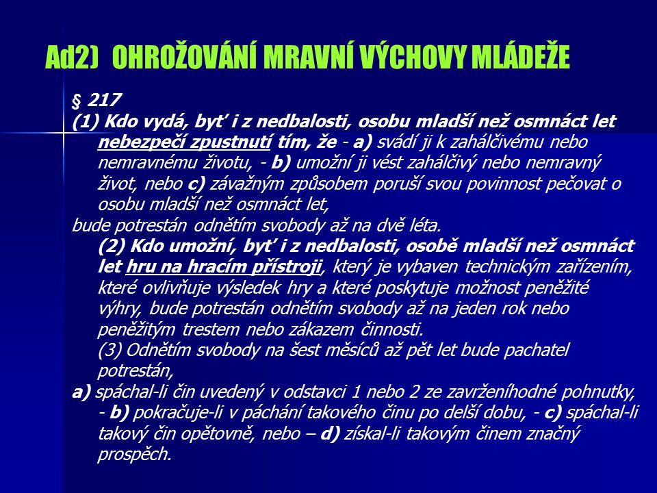 Ad2) OHROŽOVÁNÍ MRAVNÍ VÝCHOVY MLÁDEŽE § 217 (1) Kdo vydá, byť i z nedbalosti, osobu mladší než osmnáct let nebezpečí zpustnutí tím, že - a) svádí ji