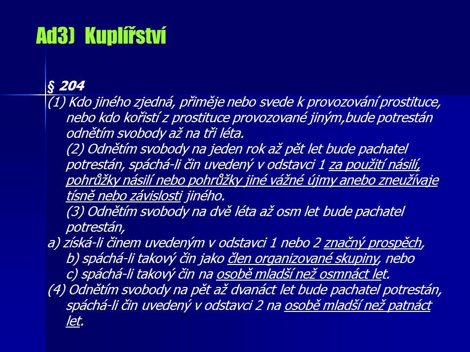 Ad3) Kuplířství § 204 (1) Kdo jiného zjedná, přiměje nebo svede k provozování prostituce, nebo kdo kořistí z prostituce provozované jiným,bude potrestán odnětím svobody až na tři léta.