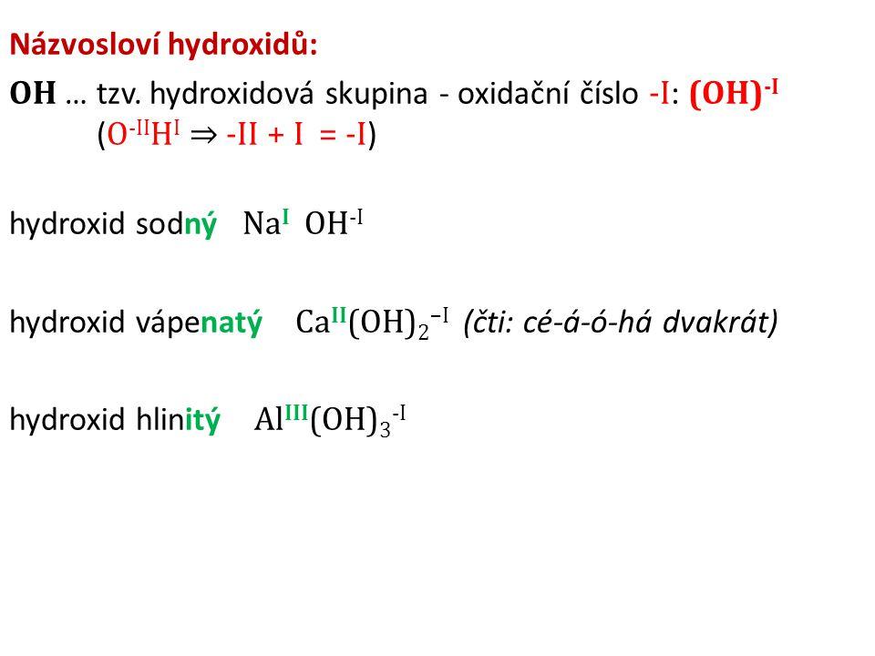 Názvosloví hydroxidů: OH … tzv. hydroxidová skupina - oxidační číslo -I : (OH) -I ( O -II H I ⇒ -II + I = -I ) hydroxid sodný Na I OH -I hydroxid vápe