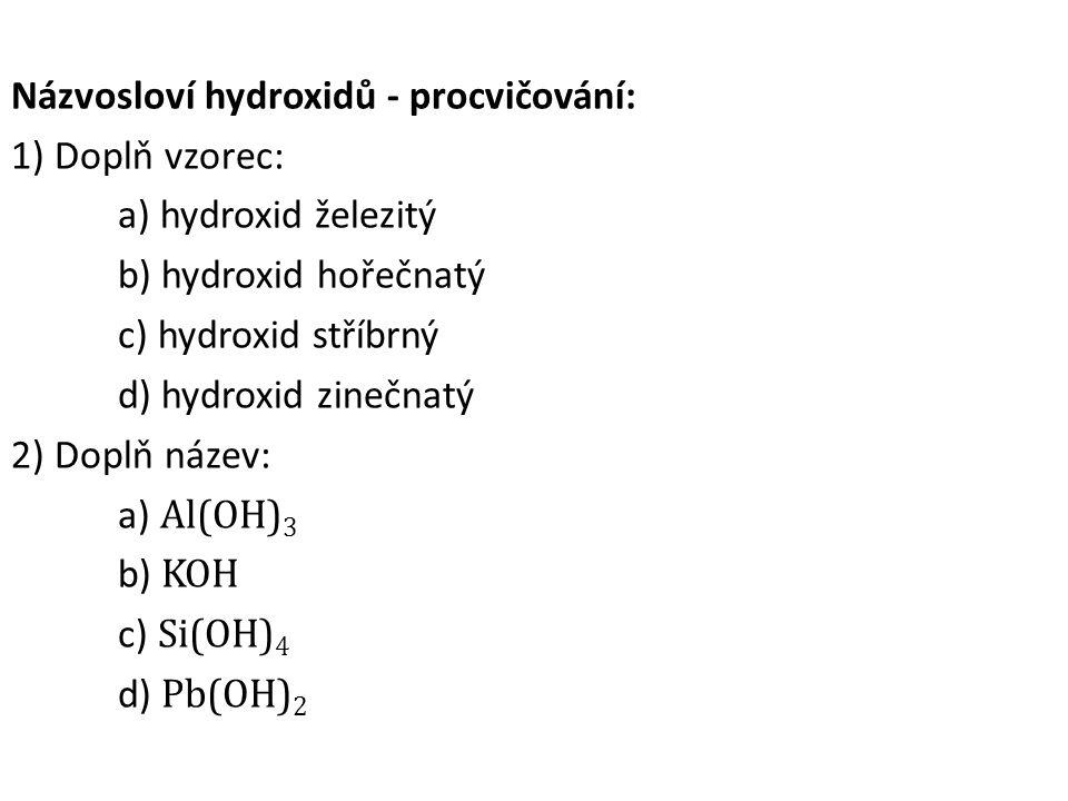 Názvosloví hydroxidů - procvičování: 1) Doplň vzorec: a) hydroxid železitý b) hydroxid hořečnatý c) hydroxid stříbrný d) hydroxid zinečnatý 2) Doplň n