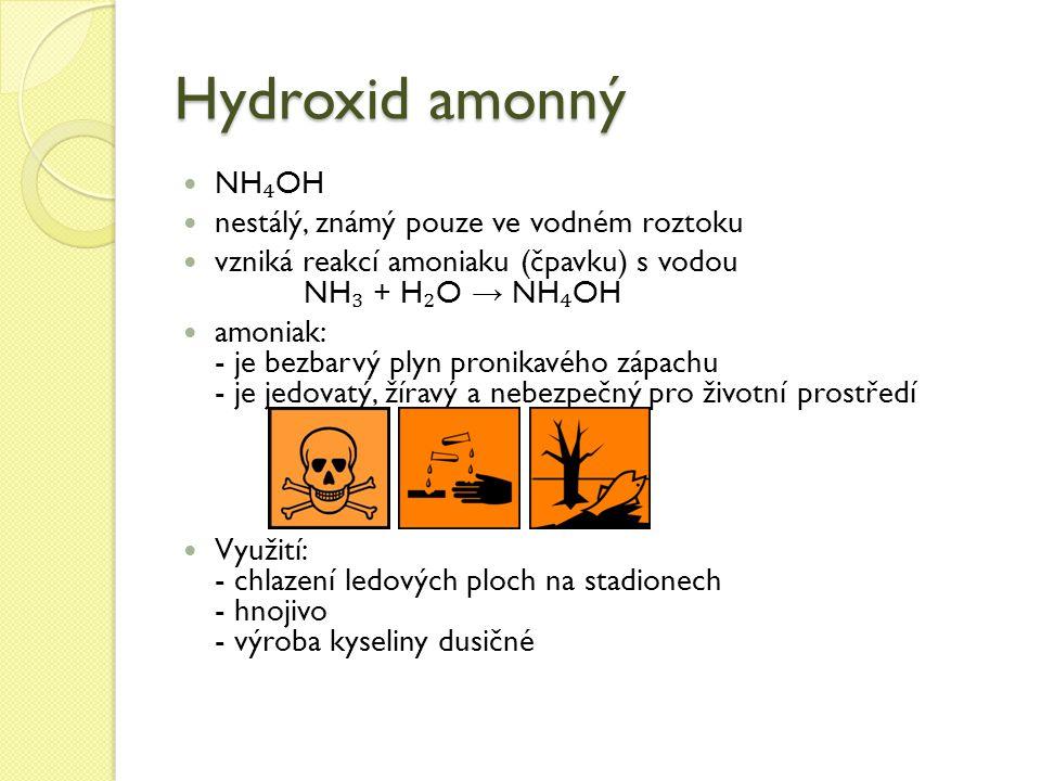 Hydroxid amonný NH ₄ OH nestálý, známý pouze ve vodném roztoku vzniká reakcí amoniaku (čpavku) s vodou NH ₃ + H ₂ O → NH ₄ OH amoniak: - je bezbarvý plyn pronikavého zápachu - je jedovatý, žíravý a nebezpečný pro životní prostředí Využití: - chlazení ledových ploch na stadionech - hnojivo - výroba kyseliny dusičné