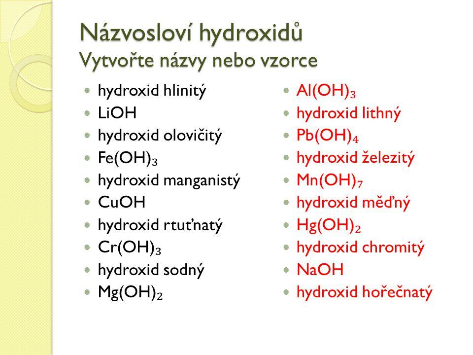 Názvosloví hydroxidů Vytvořte názvy nebo vzorce hydroxid hlinitý LiOH hydroxid olovičitý Fe(OH) ₃ hydroxid manganistý CuOH hydroxid rtuťnatý Cr(OH) ₃ hydroxid sodný Mg(OH) ₂ Al(OH) ₃ hydroxid lithný Pb(OH) ₄ hydroxid železitý Mn(OH) ₇ hydroxid měďný Hg(OH) ₂ hydroxid chromitý NaOH hydroxid hořečnatý