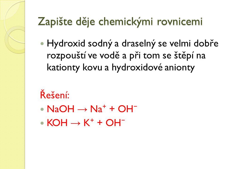 Zapište děje chemickými rovnicemi Hydroxid sodný a draselný se velmi dobře rozpouští ve vodě a při tom se štěpí na kationty kovu a hydroxidové anionty Řešení: NaOH → Na ⁺ + OH ⁻ KOH → K ⁺ + OH ⁻