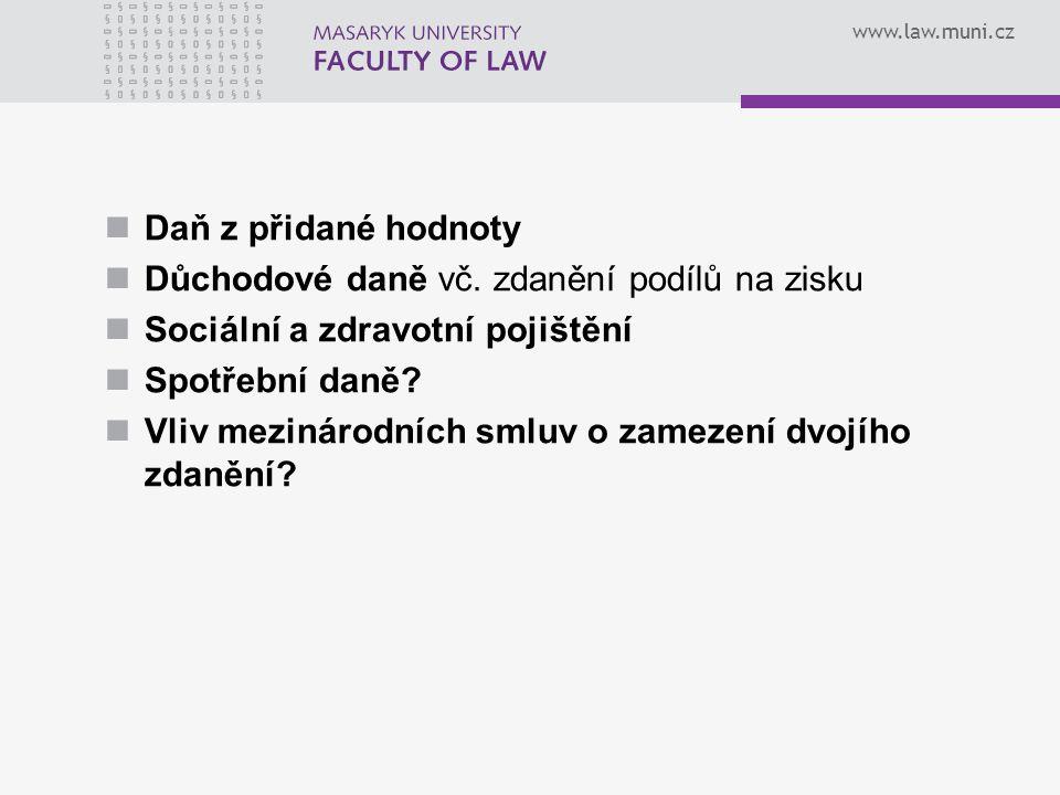 www.law.muni.cz Daň z přidané hodnoty Důchodové daně vč. zdanění podílů na zisku Sociální a zdravotní pojištění Spotřební daně? Vliv mezinárodních sml