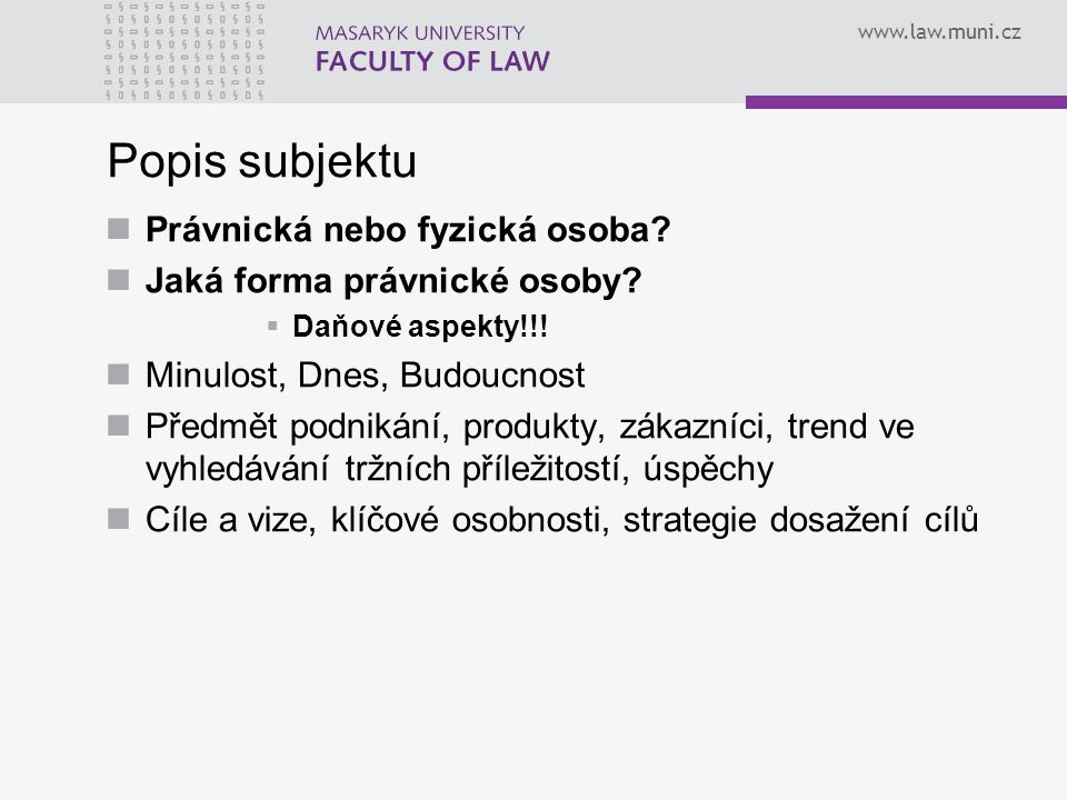 www.law.muni.cz Popis subjektu Právnická nebo fyzická osoba? Jaká forma právnické osoby?  Daňové aspekty!!! Minulost, Dnes, Budoucnost Předmět podnik