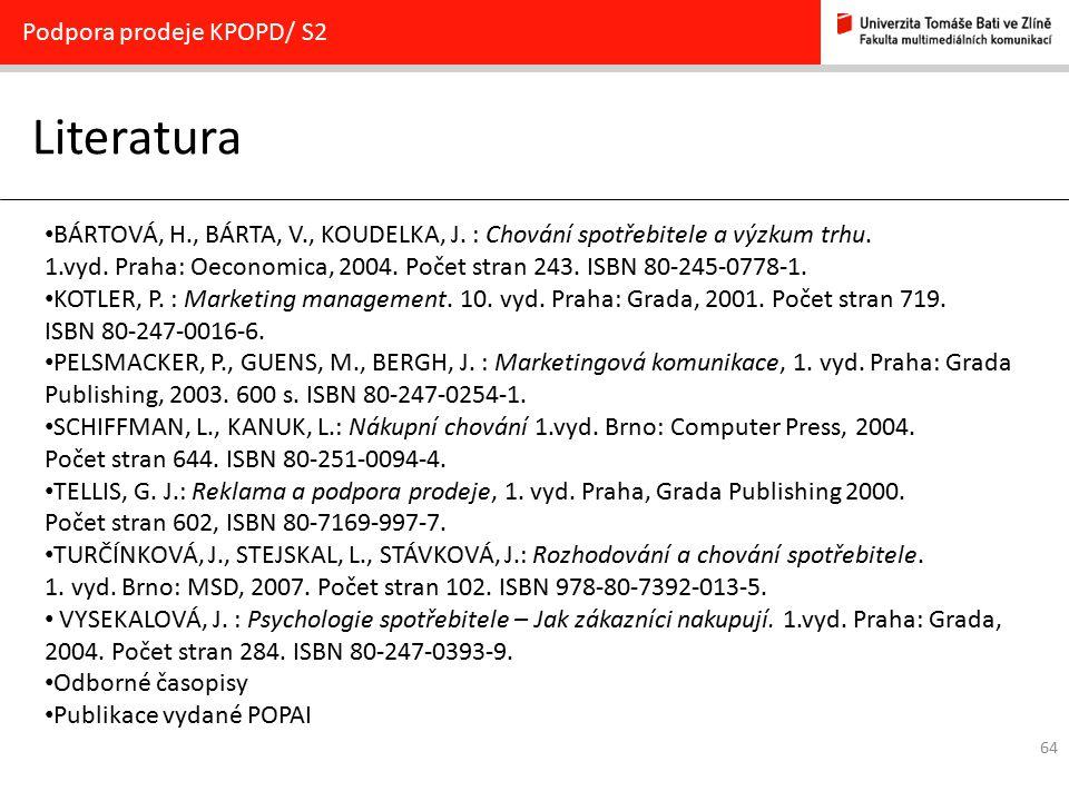 64 Literatura Podpora prodeje KPOPD/ S2 BÁRTOVÁ, H., BÁRTA, V., KOUDELKA, J. : Chování spotřebitele a výzkum trhu. 1.vyd. Praha: Oeconomica, 2004. Poč