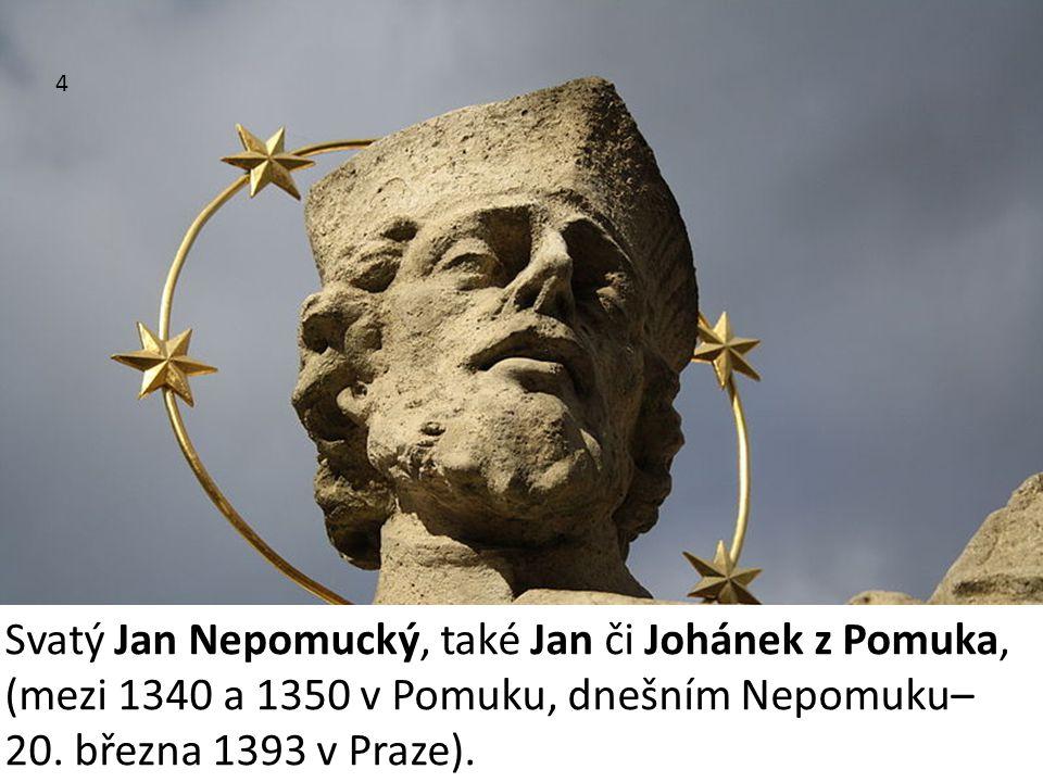 4 Svatý Jan Nepomucký, také Jan či Johánek z Pomuka, (mezi 1340 a 1350 v Pomuku, dnešním Nepomuku– 20. března 1393 v Praze).