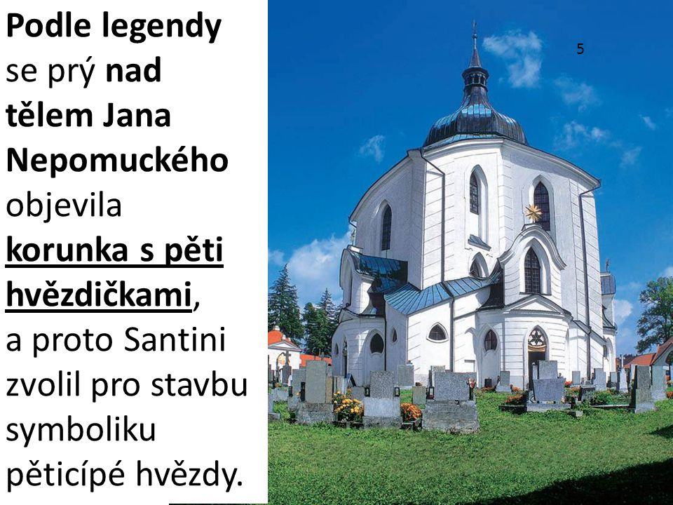 Podle legendy se prý nad tělem Jana Nepomuckého objevila korunka s pěti hvězdičkami, a proto Santini zvolil pro stavbu symboliku pěticípé hvězdy. 5