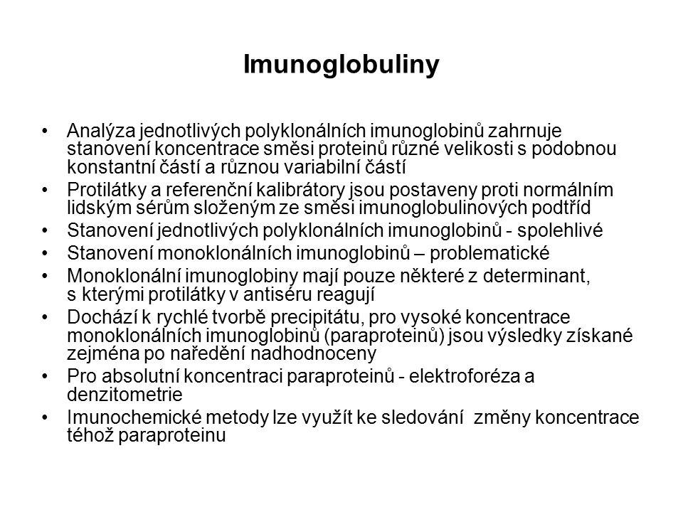 Imunoglobuliny Analýza jednotlivých polyklonálních imunoglobinů zahrnuje stanovení koncentrace směsi proteinů různé velikosti s podobnou konstantní částí a různou variabilní částí Protilátky a referenční kalibrátory jsou postaveny proti normálním lidským sérům složeným ze směsi imunoglobulinových podtříd Stanovení jednotlivých polyklonálních imunoglobinů - spolehlivé Stanovení monoklonálních imunoglobinů – problematické Monoklonální imunoglobiny mají pouze některé z determinant, s kterými protilátky v antiséru reagují Dochází k rychlé tvorbě precipitátu, pro vysoké koncentrace monoklonálních imunoglobinů (paraproteinů) jsou výsledky získané zejména po naředění nadhodnoceny Pro absolutní koncentraci paraproteinů - elektroforéza a denzitometrie Imunochemické metody lze využít ke sledování změny koncentrace téhož paraproteinu