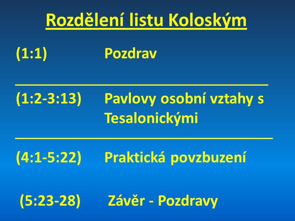 Rozdělení listu Koloským (1:1) Pozdrav (1:2-3:13) Pavlovy osobní vztahy s Tesalonickými (4:1-5:22) Praktická povzbuzení (5:23-28) Závěr - Pozdravy