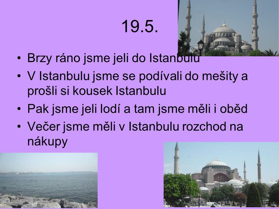 19.5. Brzy ráno jsme jeli do Istanbulu V Istanbulu jsme se podívali do mešity a prošli si kousek Istanbulu Pak jsme jeli lodí a tam jsme měli i oběd V