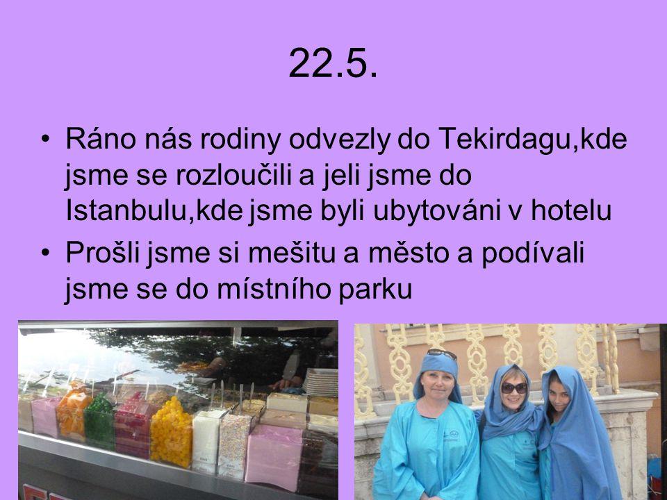 22.5. Ráno nás rodiny odvezly do Tekirdagu,kde jsme se rozloučili a jeli jsme do Istanbulu,kde jsme byli ubytováni v hotelu Prošli jsme si mešitu a mě