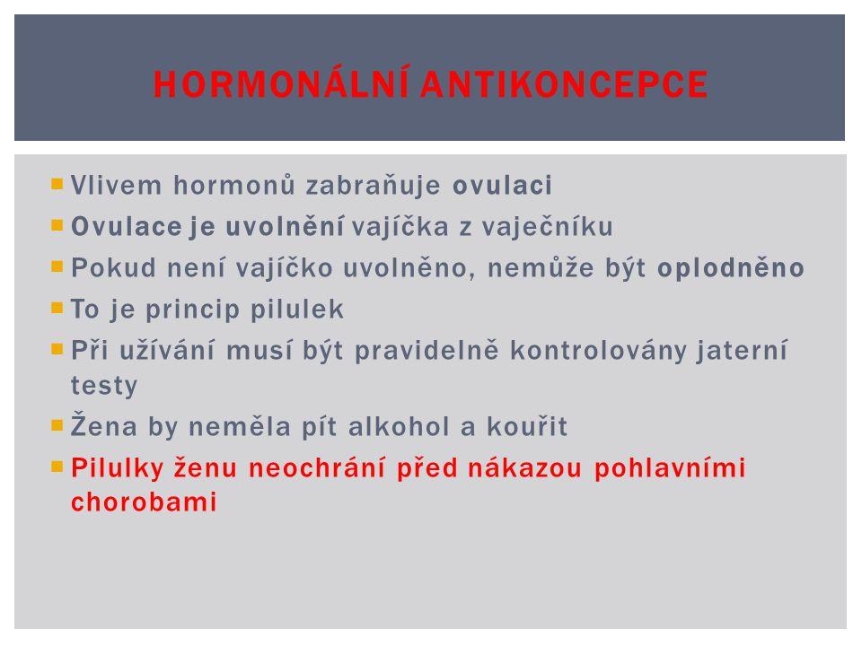  Vlivem hormonů zabraňuje ovulaci  Ovulace je uvolnění vajíčka z vaječníku  Pokud není vajíčko uvolněno, nemůže být oplodněno  To je princip pilulek  Při užívání musí být pravidelně kontrolovány jaterní testy  Žena by neměla pít alkohol a kouřit  Pilulky ženu neochrání před nákazou pohlavními chorobami HORMONÁLNÍ ANTIKONCEPCE