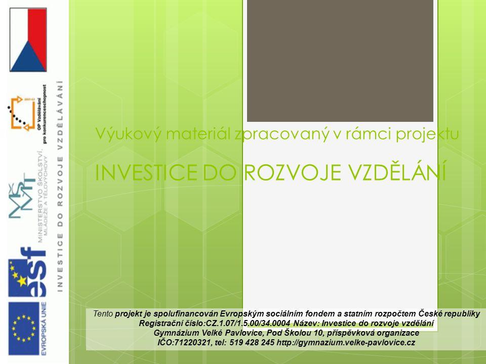Výukový materiál zpracovaný v rámci projektu INVESTICE DO ROZVOJE VZDĚLÁNÍ Tento projekt je spolufinancován Evropským sociálním fondem a statním rozpočtem České republiky Registrační číslo:CZ.1.07/1.5.00/34.0004 Název: Investice do rozvoje vzdělání Gymnázium Velké Pavlovice, Pod Školou 10, příspěvková organizace IČO:71220321, tel: 519 428 245 http://gymnazium.velke-pavlovice.cz