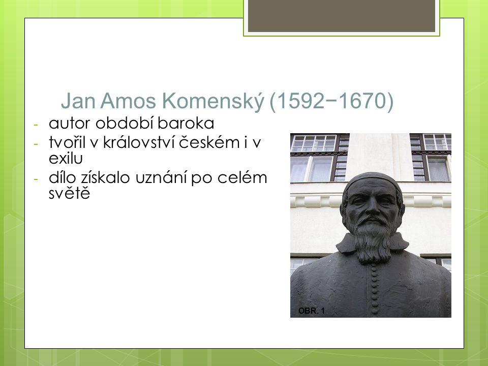 Jan Amos Komenský (1592−1670) - autor období baroka - tvořil v království českém i v exilu - dílo získalo uznání po celém světě OBR.
