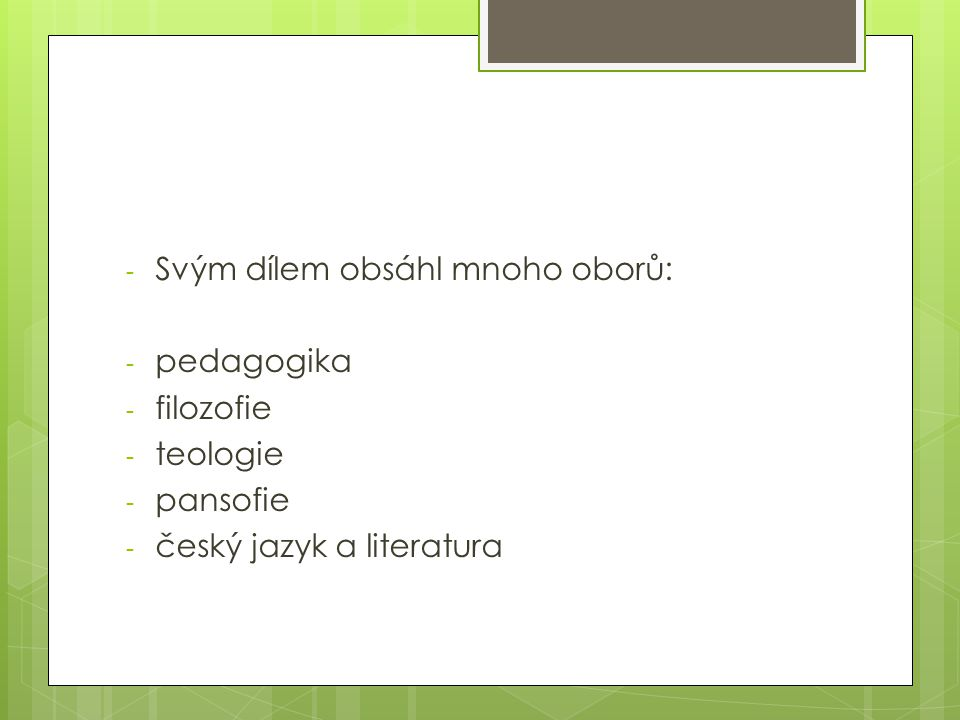 - Svým dílem obsáhl mnoho oborů: - pedagogika - filozofie - teologie - pansofie - český jazyk a literatura