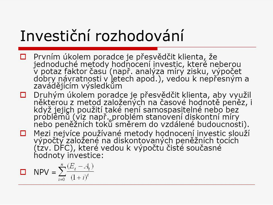 Investiční rozhodování  Prvním úkolem poradce je přesvědčit klienta, že jednoduché metody hodnocení investic, které neberou v potaz faktor času (např
