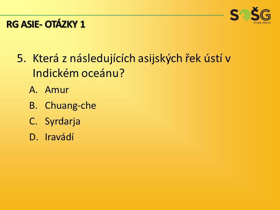 5.Která z následujících asijských řek ústí v Indickém oceánu? A.Amur B.Chuang-che C.Syrdarja D.Iravádí RG ASIE- OTÁZKY 1