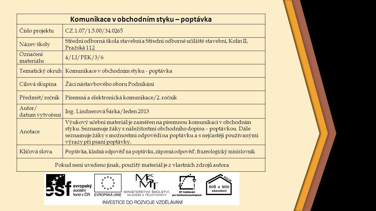 Komunikace v obchodním styku – poptávka Číslo projektuCZ.1.07/1.5.00/34.0265 Název školy Střední odborná škola stavební a Střední odborné učiliště stavební, Kolín II, Pražská 112 Označení materiálu 4/LI/PEK/3/6 Tematický okruhKomunikace v obchodním styku - poptávka Cílová skupinaŽáci nástavbového oboru Podnikání Předmět/ročníkPísemná a elektronická komunikace/2.