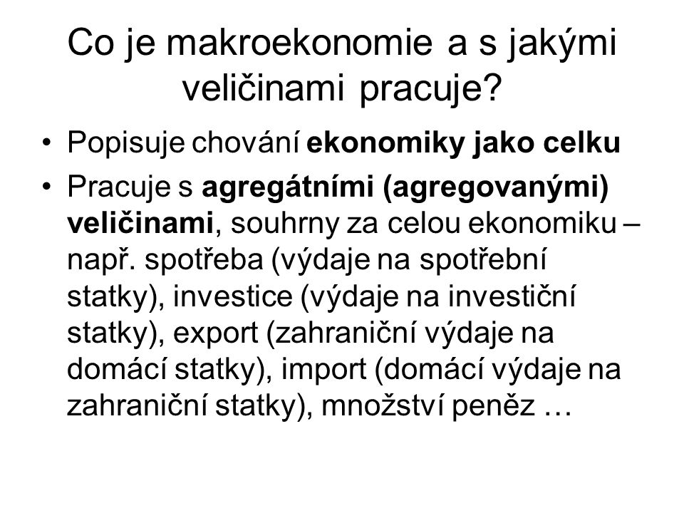 Co je makroekonomie a s jakými veličinami pracuje? Popisuje chování ekonomiky jako celku Pracuje s agregátními (agregovanými) veličinami, souhrny za c