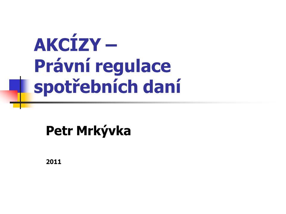 AKCÍZY – Právní regulace spotřebních daní Petr Mrkývka 2011
