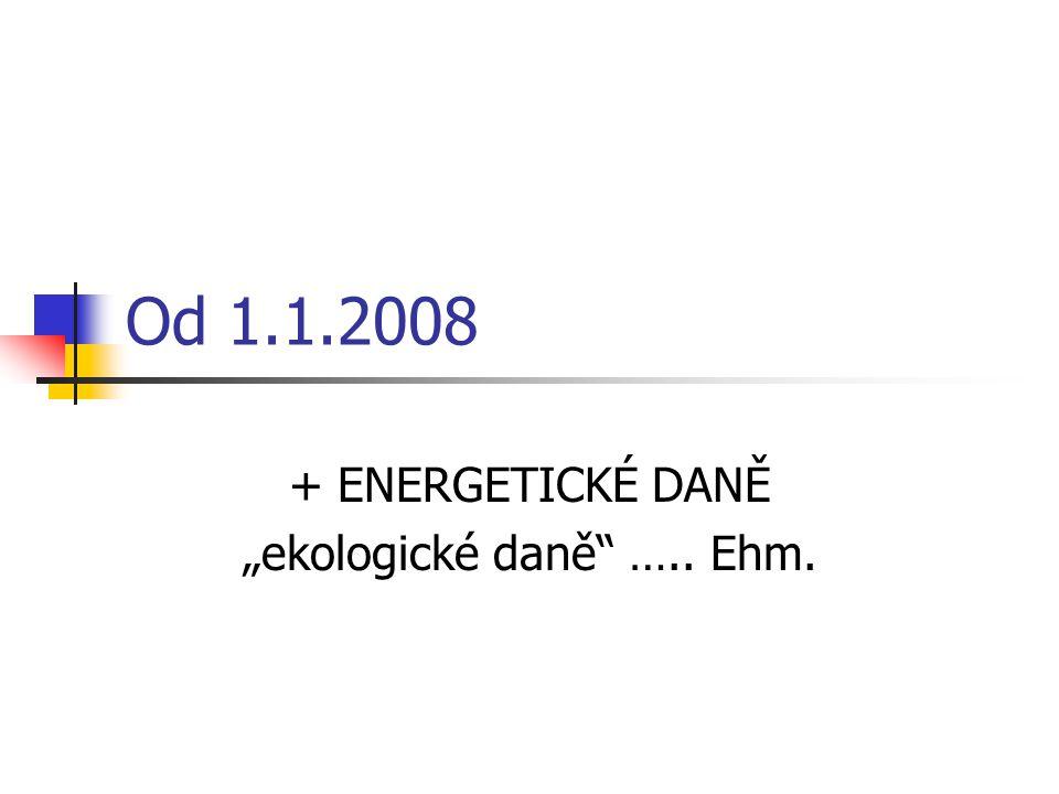 """Od 1.1.2008 + ENERGETICKÉ DANĚ """"ekologické daně ….. Ehm."""