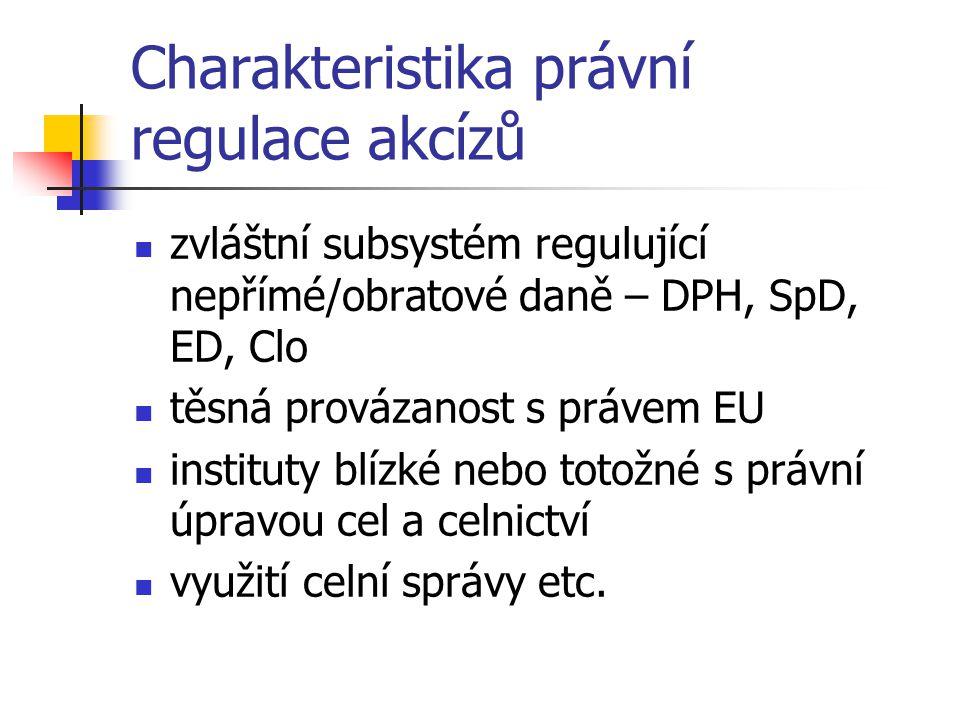 Charakteristika právní regulace akcízů zvláštní subsystém regulující nepřímé/obratové daně – DPH, SpD, ED, Clo těsná provázanost s právem EU instituty blízké nebo totožné s právní úpravou cel a celnictví využití celní správy etc.