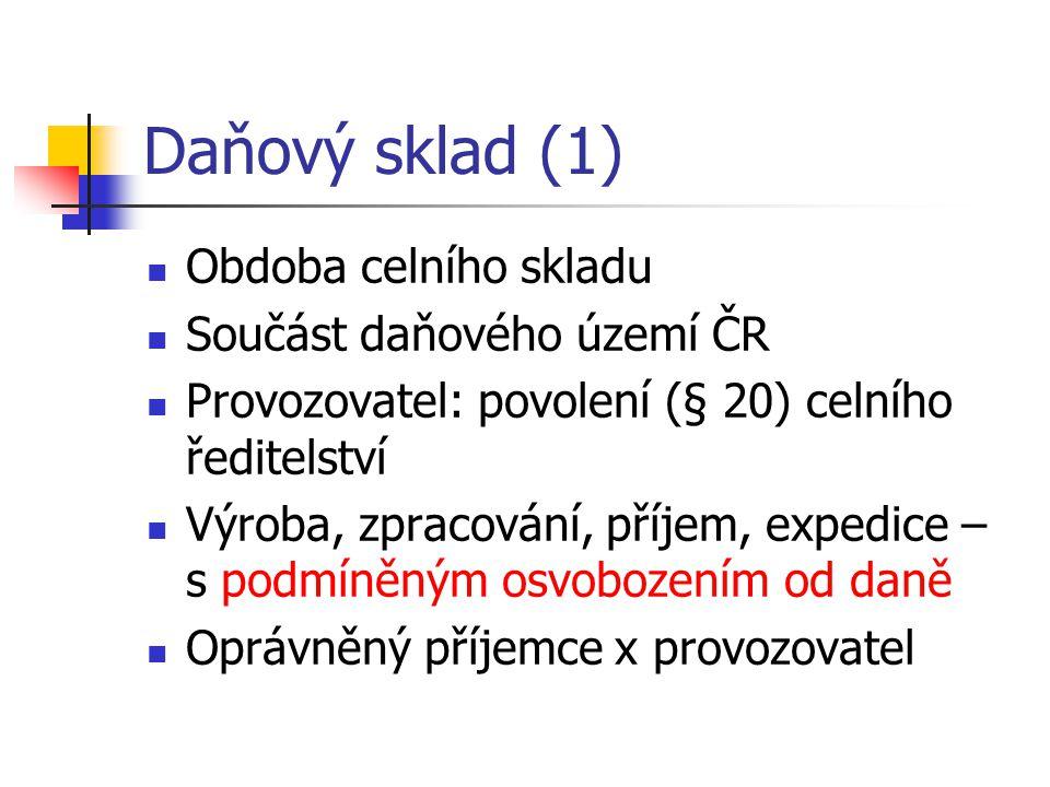 Daňový sklad (1) Obdoba celního skladu Součást daňového území ČR Provozovatel: povolení (§ 20) celního ředitelství Výroba, zpracování, příjem, expedice – s podmíněným osvobozením od daně Oprávněný příjemce x provozovatel