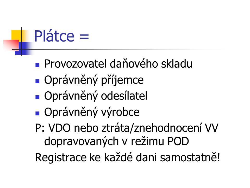 Plátce = Provozovatel daňového skladu Oprávněný příjemce Oprávněný odesílatel Oprávněný výrobce P: VDO nebo ztráta/znehodnocení VV dopravovaných v režimu POD Registrace ke každé dani samostatně!
