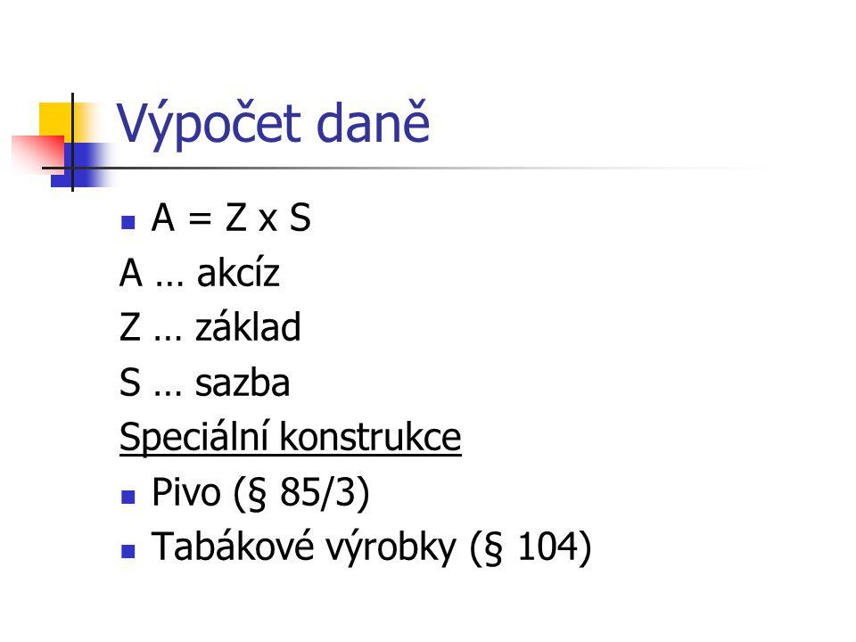 Výpočet daně A = Z x S A … akcíz Z … základ S … sazba Speciální konstrukce Pivo (§ 85/3) Tabákové výrobky (§ 104)
