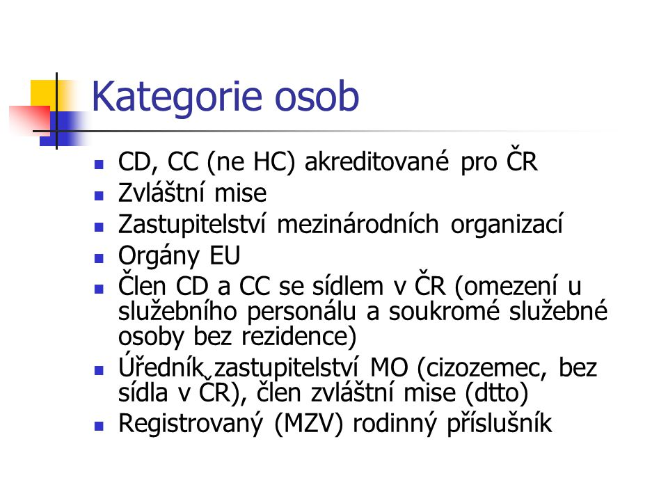 Kategorie osob CD, CC (ne HC) akreditované pro ČR Zvláštní mise Zastupitelství mezinárodních organizací Orgány EU Člen CD a CC se sídlem v ČR (omezení u služebního personálu a soukromé služebné osoby bez rezidence) Úředník zastupitelství MO (cizozemec, bez sídla v ČR), člen zvláštní mise (dtto) Registrovaný (MZV) rodinný příslušník