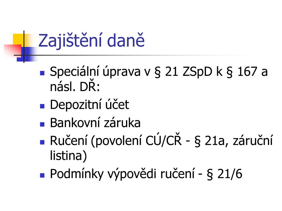 Zajištění daně Speciální úprava v § 21 ZSpD k § 167 a násl. DŘ: Depozitní účet Bankovní záruka Ručení (povolení CÚ/CŘ - § 21a, záruční listina) Podmín