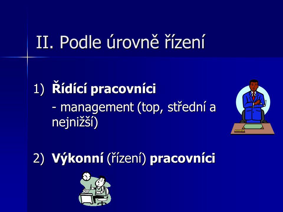 II. Podle úrovně řízení 1)Řídící pracovníci - management (top, střední a nejnižší) 2) Výkonní (řízení) pracovníci