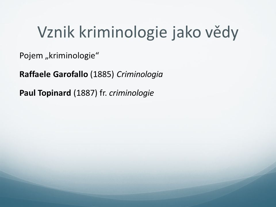 "Vznik kriminologie jako vědy Pojem ""kriminologie"" Raffaele Garofallo (1885) Criminologia Paul Topinard (1887) fr. criminologie"