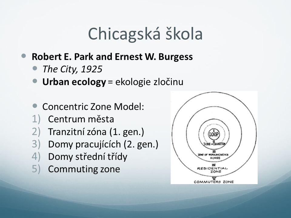 Chicagská škola Robert E. Park and Ernest W. Burgess The City, 1925 Urban ecology = ekologie zločinu Concentric Zone Model: 1) Centrum města 2) Tranzi
