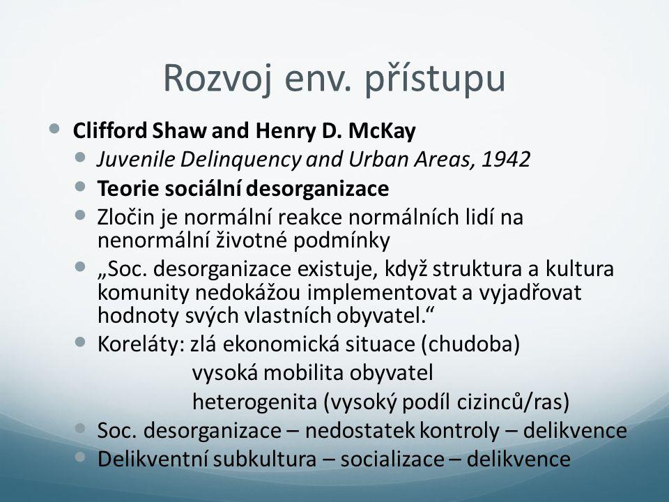 Rozvoj env. přístupu Clifford Shaw and Henry D. McKay Juvenile Delinquency and Urban Areas, 1942 Teorie sociální desorganizace Zločin je normální reak