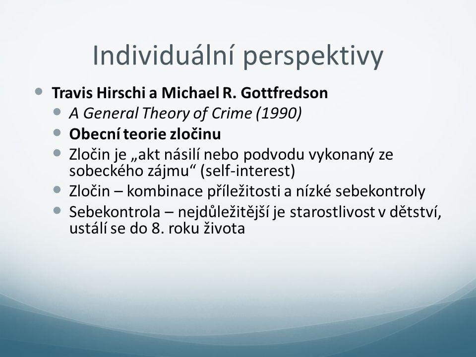 """Individuální perspektivy Travis Hirschi a Michael R. Gottfredson A General Theory of Crime (1990) Obecní teorie zločinu Zločin je """"akt násilí nebo pod"""