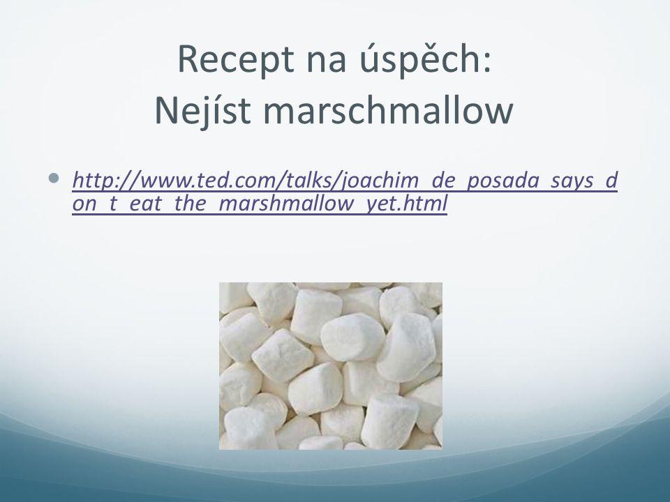 Recept na úspěch: Nejíst marschmallow http://www.ted.com/talks/joachim_de_posada_says_d on_t_eat_the_marshmallow_yet.html http://www.ted.com/talks/joa