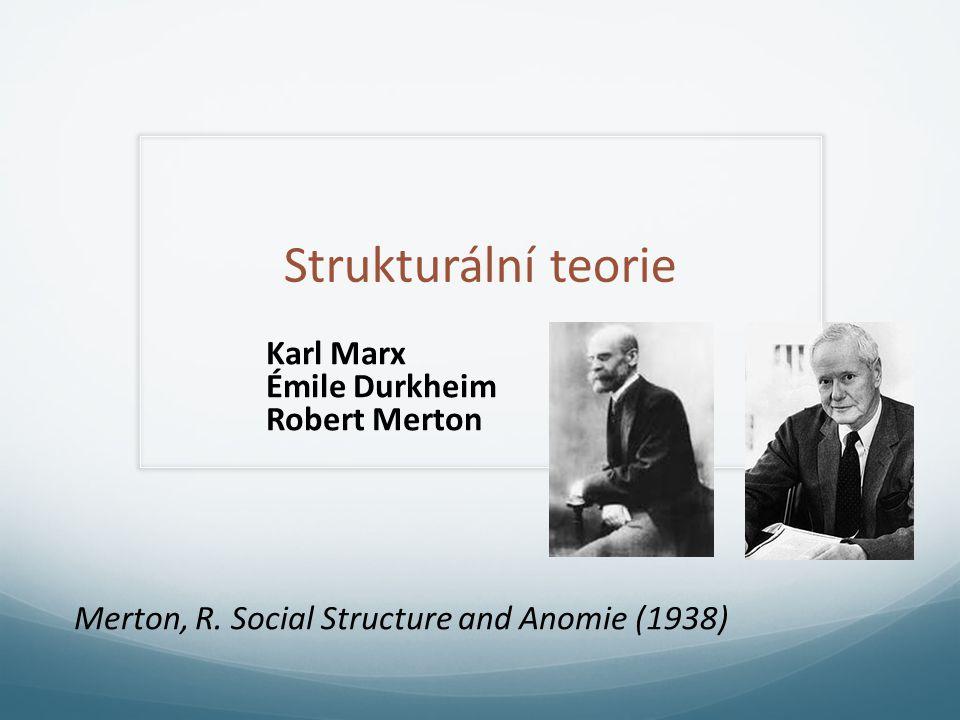 Strukturální teorie Karl Marx Émile Durkheim Robert Merton Merton, R. Social Structure and Anomie (1938)