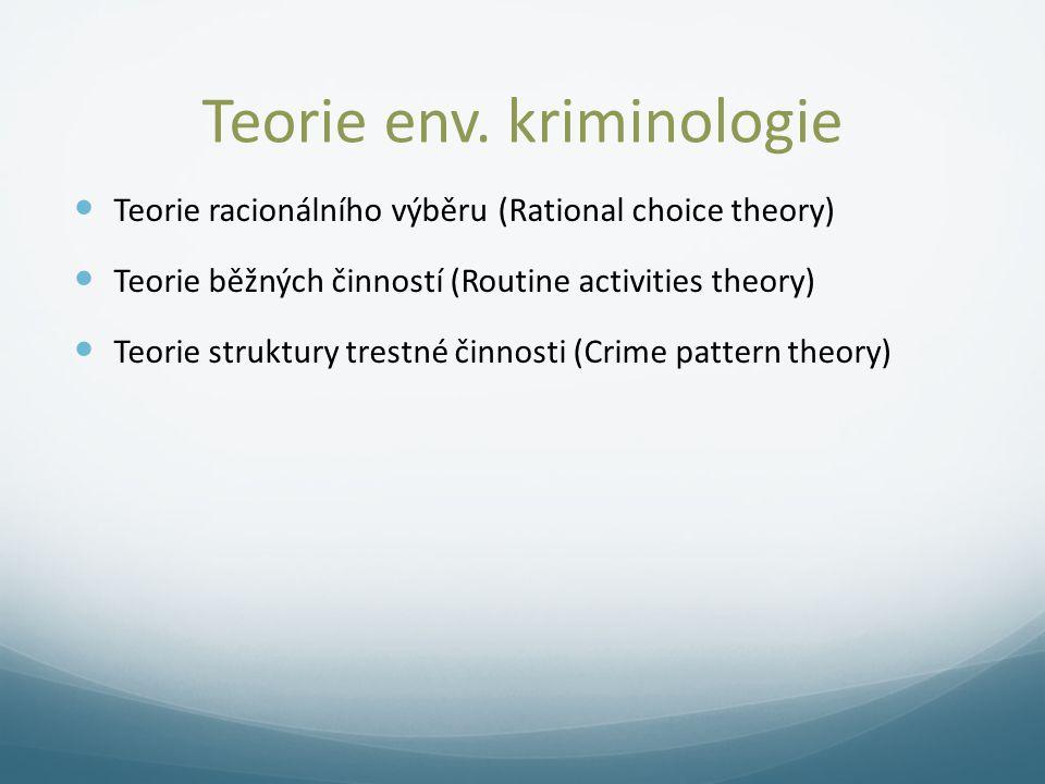 Teorie env. kriminologie Teorie racionálního výběru (Rational choice theory) Teorie běžných činností (Routine activities theory) Teorie struktury tres