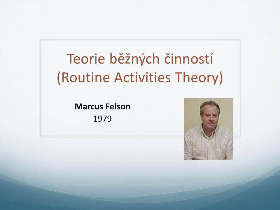 Teorie běžných činností (Routine Activities Theory) Marcus Felson 1979