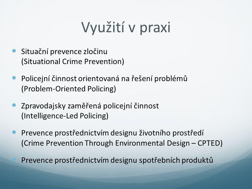 Využití v praxi Situační prevence zločinu (Situational Crime Prevention) Policejní činnost orientovaná na řešení problémů (Problem-Oriented Policing)