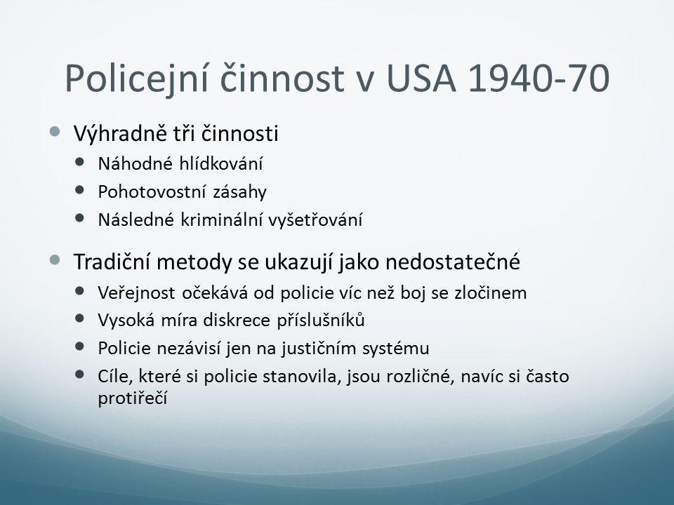 Policejní činnost v USA 1940-70 Výhradně tři činnosti Náhodné hlídkování Pohotovostní zásahy Následné kriminální vyšetřování Tradiční metody se ukazuj